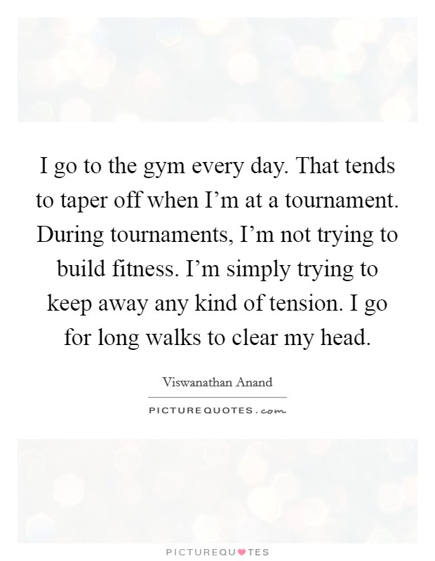 I go to the gym every day. That tends to taper off when I'm at a tournament. During tournaments, I'm not trying to build fitness. I'm simply trying to keep away any kind of tension. I go for long walks to clear my head Picture Quote #1