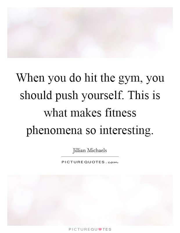 When you do hit the gym, you should push yourself. This is what makes fitness phenomena so interesting Picture Quote #1
