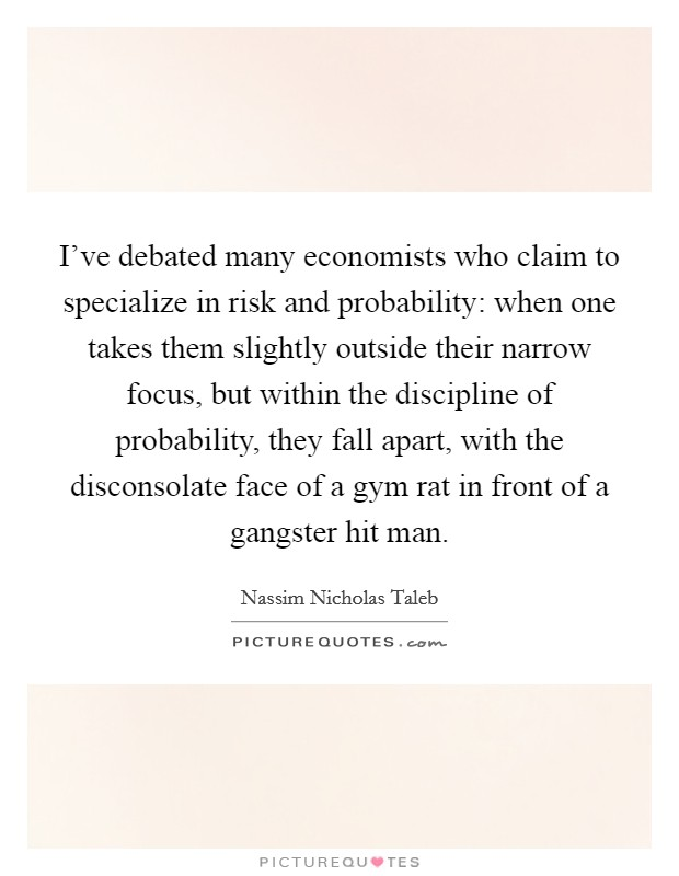 I've debated many economists who claim to specialize in risk and probability: when one takes them slightly outside their narrow focus, but within the discipline of probability, they fall apart, with the disconsolate face of a gym rat in front of a gangster hit man Picture Quote #1