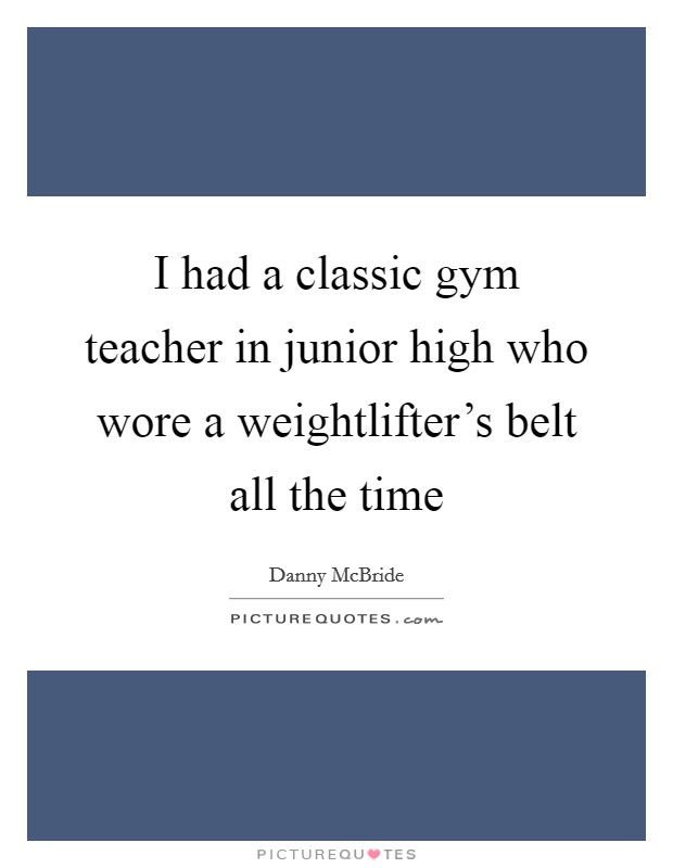 I had a classic gym teacher in junior high who wore a weightlifter's belt all the time Picture Quote #1