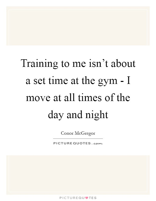 Training to me isn't about a set time at the gym - I move at all times of the day and night Picture Quote #1