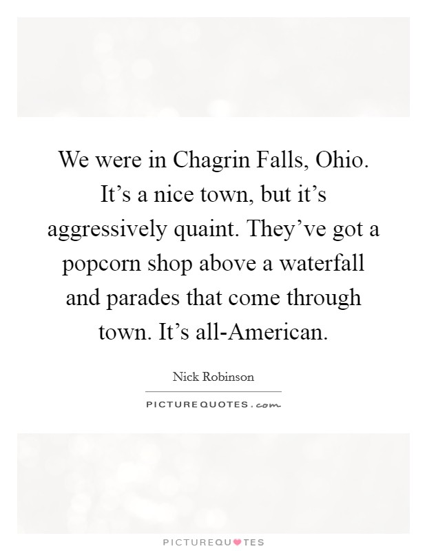 We were in Chagrin Falls, Ohio. It's a nice town, but it's aggressively quaint. They've got a popcorn shop above a waterfall and parades that come through town. It's all-American Picture Quote #1