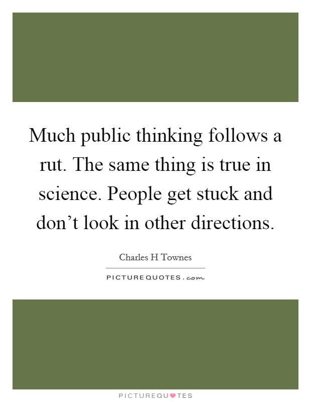 Much public thinking follows a rut. The same thing is true in science. People get stuck and don't look in other directions Picture Quote #1