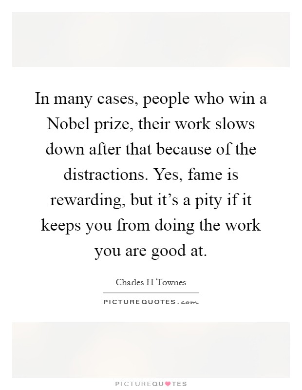 In many cases, people who win a Nobel prize, their work slows down after that because of the distractions. Yes, fame is rewarding, but it's a pity if it keeps you from doing the work you are good at Picture Quote #1