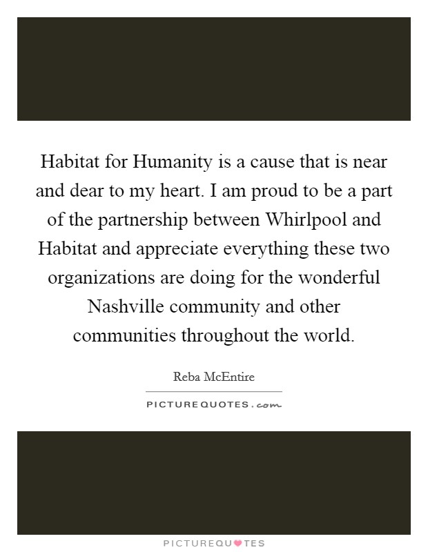 Habitat for Humanity is a cause that is near and dear to my heart. I am proud to be a part of the partnership between Whirlpool and Habitat and appreciate everything these two organizations are doing for the wonderful Nashville community and other communities throughout the world Picture Quote #1