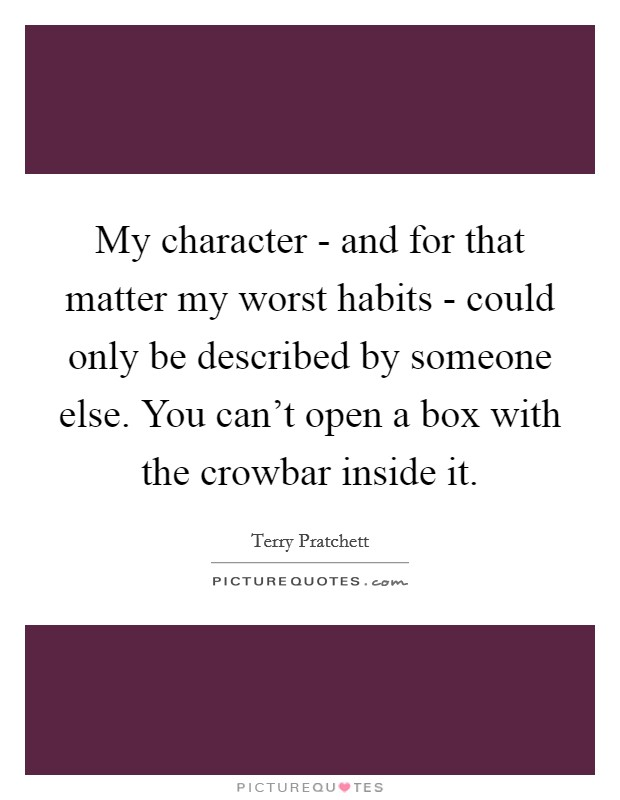 My character - and for that matter my worst habits - could only be described by someone else. You can't open a box with the crowbar inside it Picture Quote #1