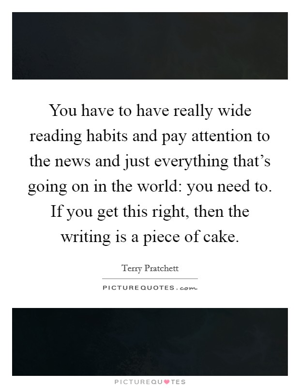 You have to have really wide reading habits and pay attention to the news and just everything that's going on in the world: you need to. If you get this right, then the writing is a piece of cake Picture Quote #1