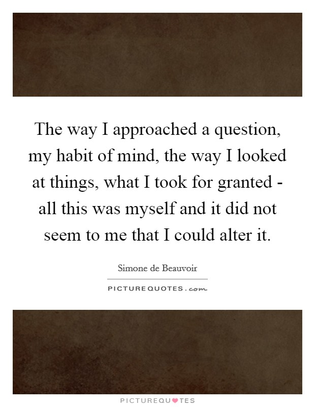The way I approached a question, my habit of mind, the way I looked at things, what I took for granted - all this was myself and it did not seem to me that I could alter it Picture Quote #1