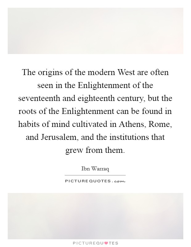 The origins of the modern West are often seen in the Enlightenment of the seventeenth and eighteenth century, but the roots of the Enlightenment can be found in habits of mind cultivated in Athens, Rome, and Jerusalem, and the institutions that grew from them Picture Quote #1