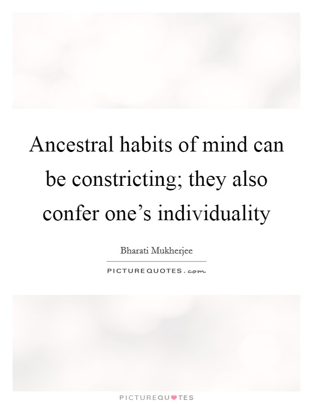 Ancestral habits of mind can be constricting; they also confer one's individuality Picture Quote #1