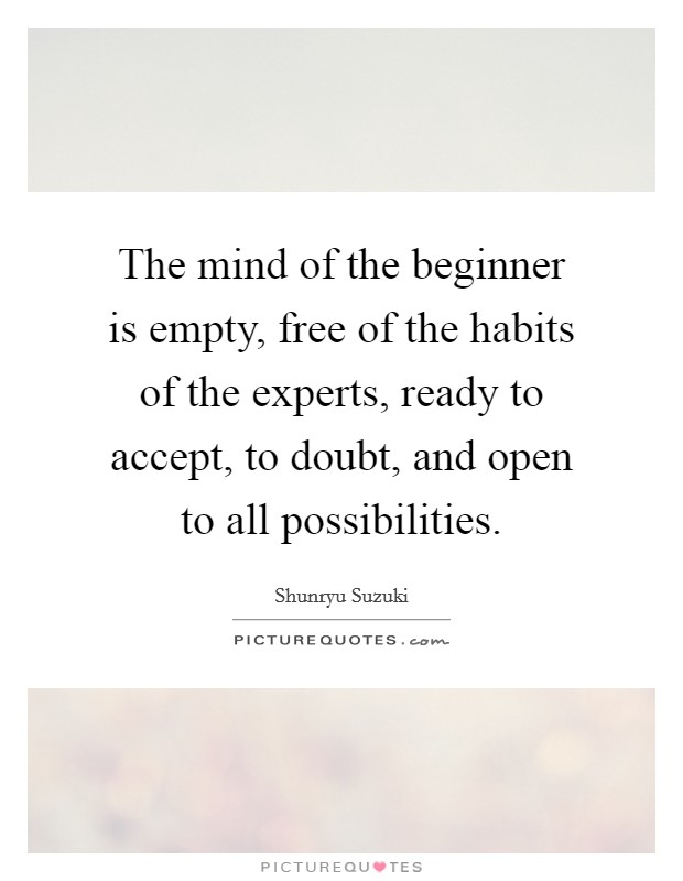 The mind of the beginner is empty, free of the habits of the experts, ready to accept, to doubt, and open to all possibilities Picture Quote #1