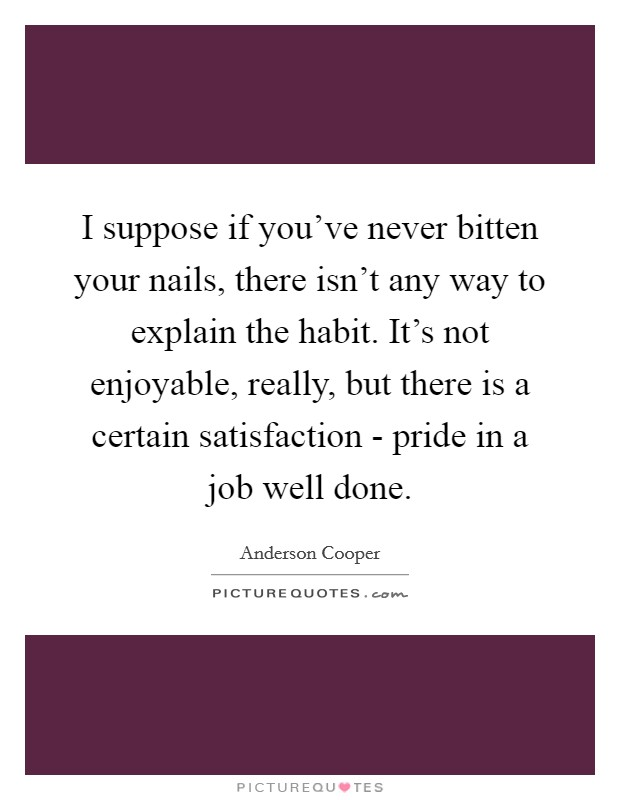 I suppose if you've never bitten your nails, there isn't any way to explain the habit. It's not enjoyable, really, but there is a certain satisfaction - pride in a job well done Picture Quote #1