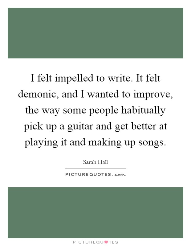 I felt impelled to write. It felt demonic, and I wanted to improve, the way some people habitually pick up a guitar and get better at playing it and making up songs Picture Quote #1