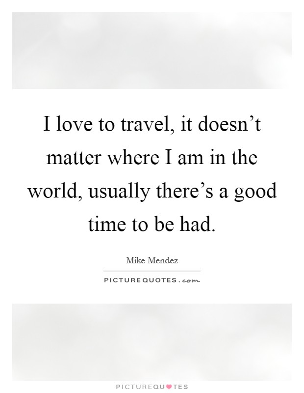 I love to travel, it doesn't matter where I am in the world, usually there's a good time to be had Picture Quote #1