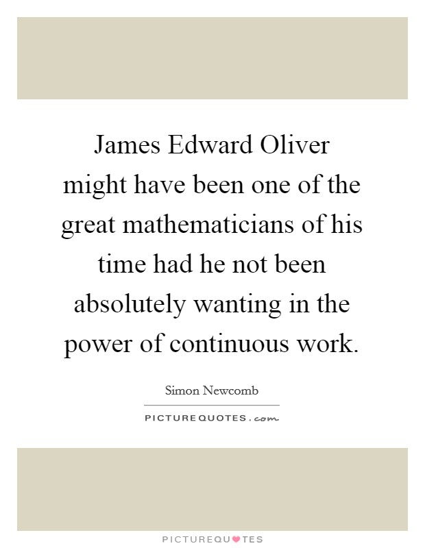 James Edward Oliver might have been one of the great mathematicians of his time had he not been absolutely wanting in the power of continuous work Picture Quote #1