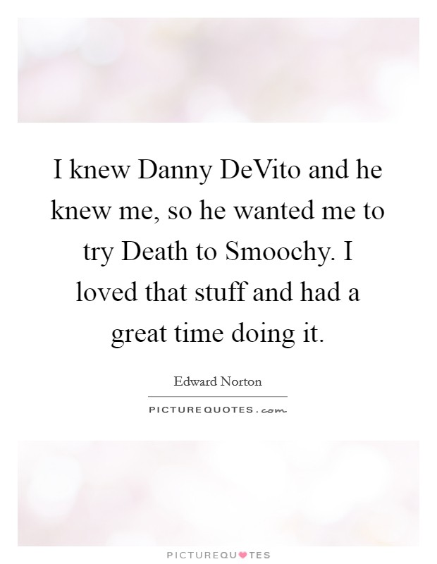 I knew Danny DeVito and he knew me, so he wanted me to try Death to Smoochy. I loved that stuff and had a great time doing it Picture Quote #1