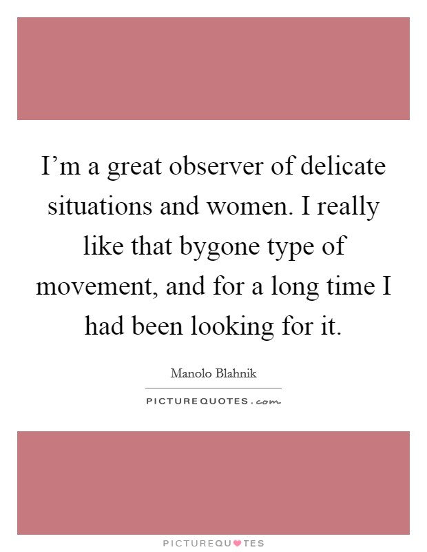 I'm a great observer of delicate situations and women. I really like that bygone type of movement, and for a long time I had been looking for it Picture Quote #1