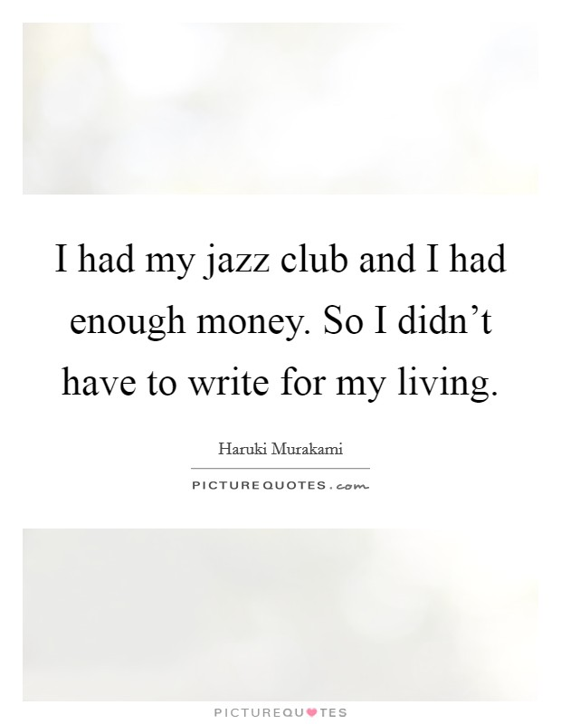 I had my jazz club and I had enough money. So I didn't have to write for my living Picture Quote #1