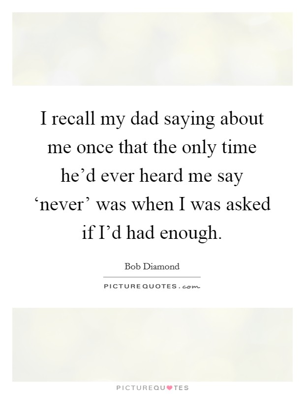 I recall my dad saying about me once that the only time he'd ever heard me say 'never' was when I was asked if I'd had enough Picture Quote #1