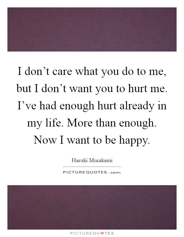 I don't care what you do to me, but I don't want you to hurt me. I've had enough hurt already in my life. More than enough. Now I want to be happy Picture Quote #1