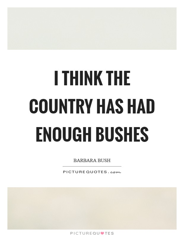 I think the country has had enough Bushes Picture Quote #1