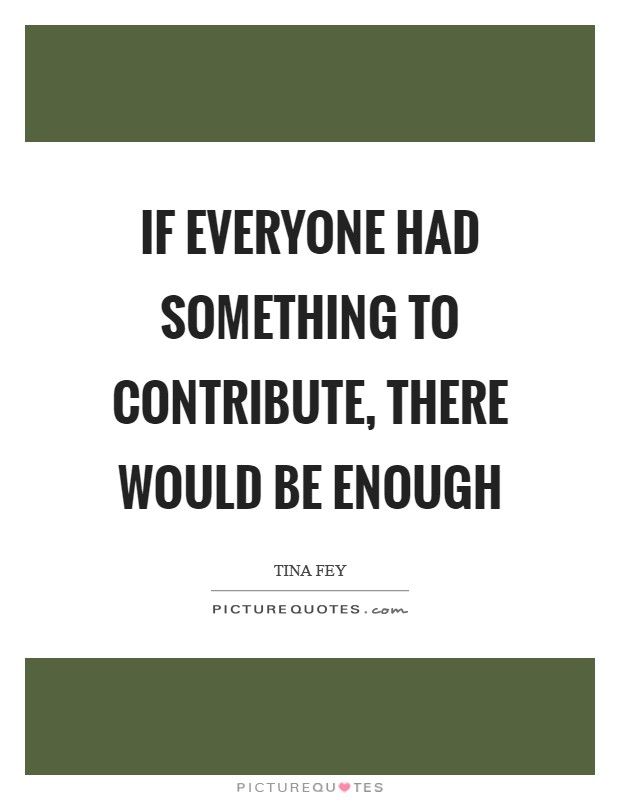 If everyone had something to contribute, there would be enough Picture Quote #1