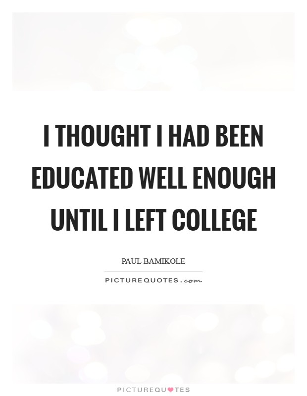 I thought I had been educated well enough until I left college Picture Quote #1