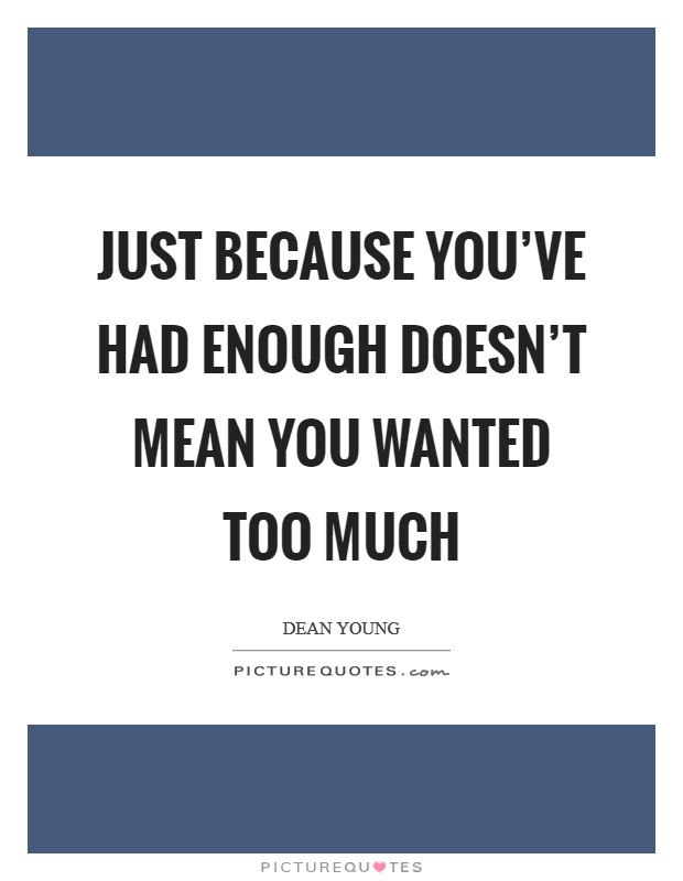 Just because you've had enough doesn't mean you wanted too much Picture Quote #1