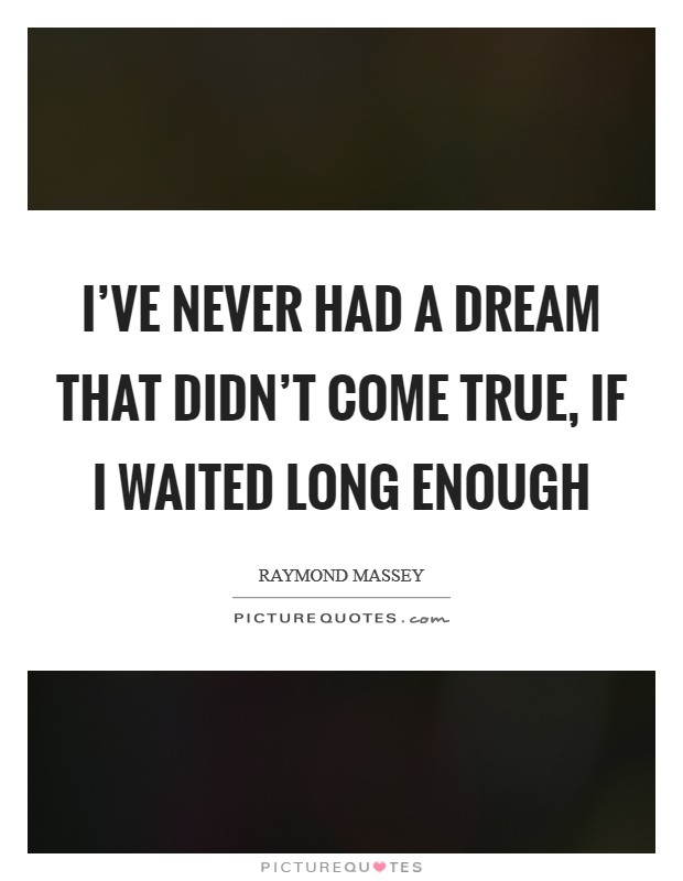 I've never had a dream that didn't come true, if I waited long enough Picture Quote #1
