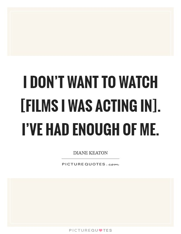 I don't want to watch [films I was acting in]. I've had enough of me Picture Quote #1