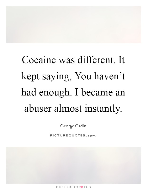 Cocaine was different. It kept saying, You haven't had enough. I became an abuser almost instantly Picture Quote #1