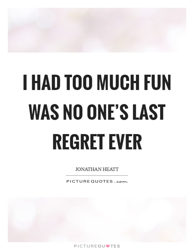 I had too much fun was no one's last regret ever Picture Quote #1