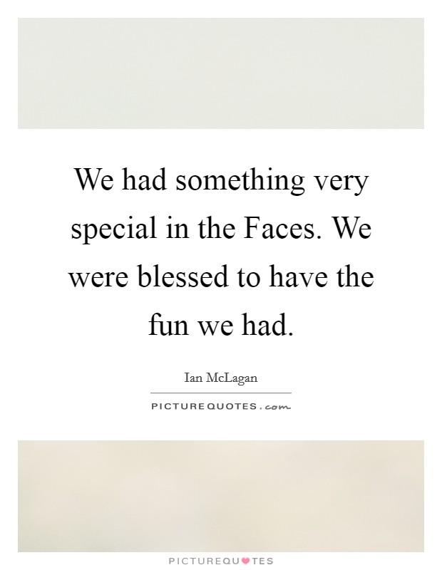 We had something very special in the Faces. We were blessed to have the fun we had Picture Quote #1