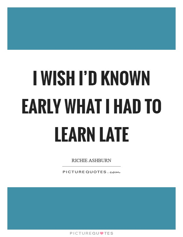 I wish I'd known early what I had to learn late Picture Quote #1
