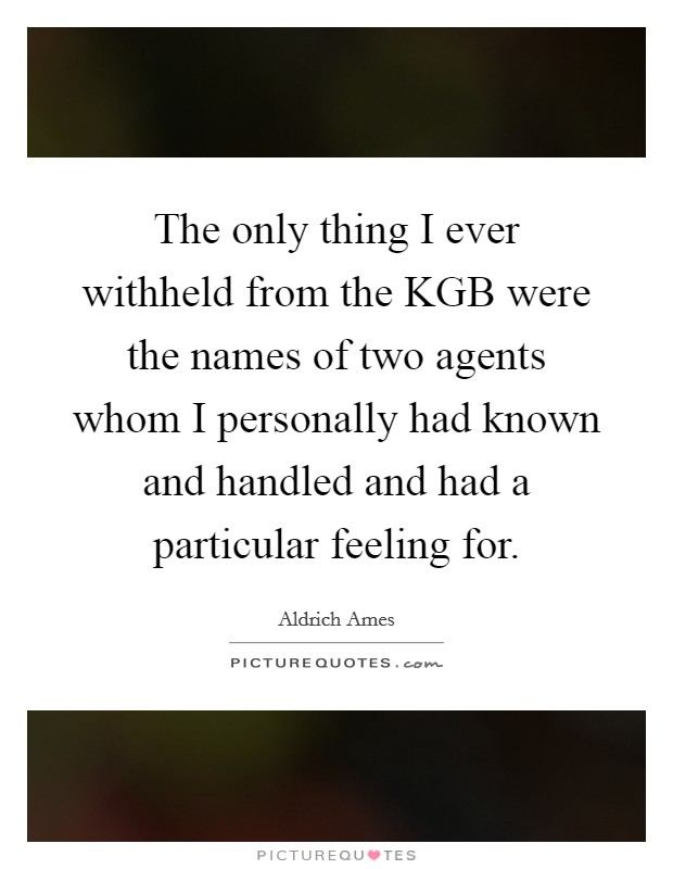 The only thing I ever withheld from the KGB were the names of two agents whom I personally had known and handled and had a particular feeling for Picture Quote #1
