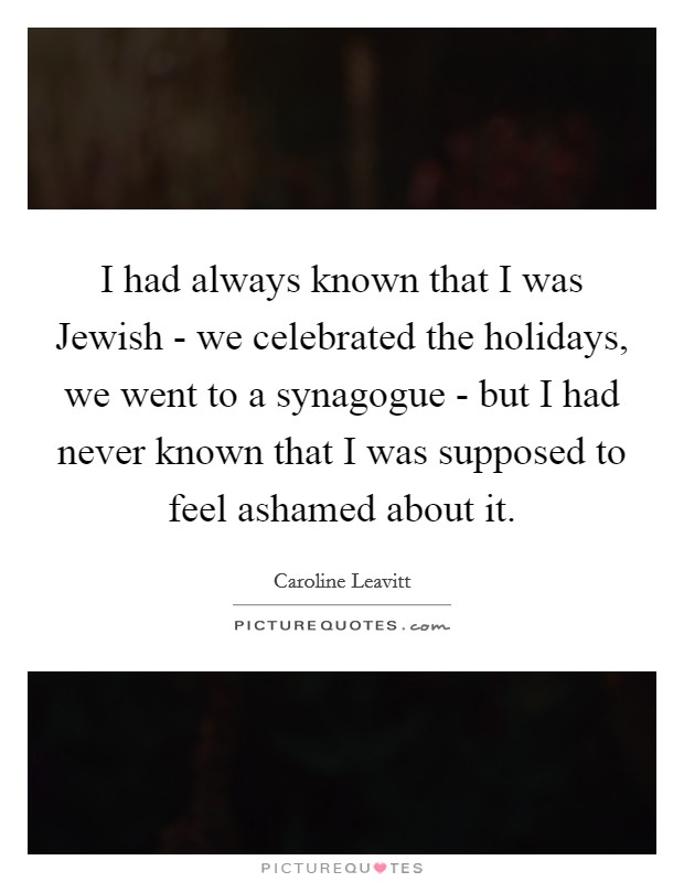 I had always known that I was Jewish - we celebrated the holidays, we went to a synagogue - but I had never known that I was supposed to feel ashamed about it Picture Quote #1