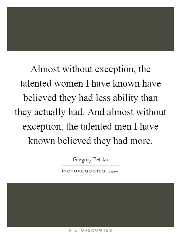 Almost without exception, the talented women I have known have believed they had less ability than they actually had. And almost without exception, the talented men I have known believed they had more Picture Quote #1