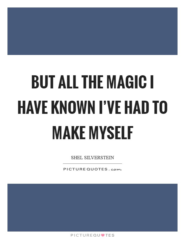But all the magic I have known I've had to make myself Picture Quote #1