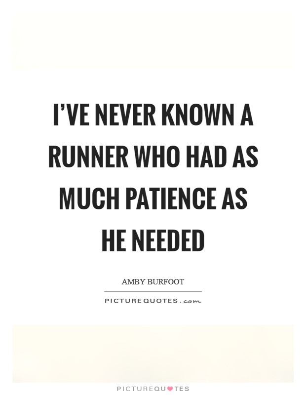 I've never known a runner who had as much patience as he needed Picture Quote #1