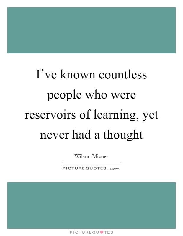 I've known countless people who were reservoirs of learning, yet never had a thought Picture Quote #1