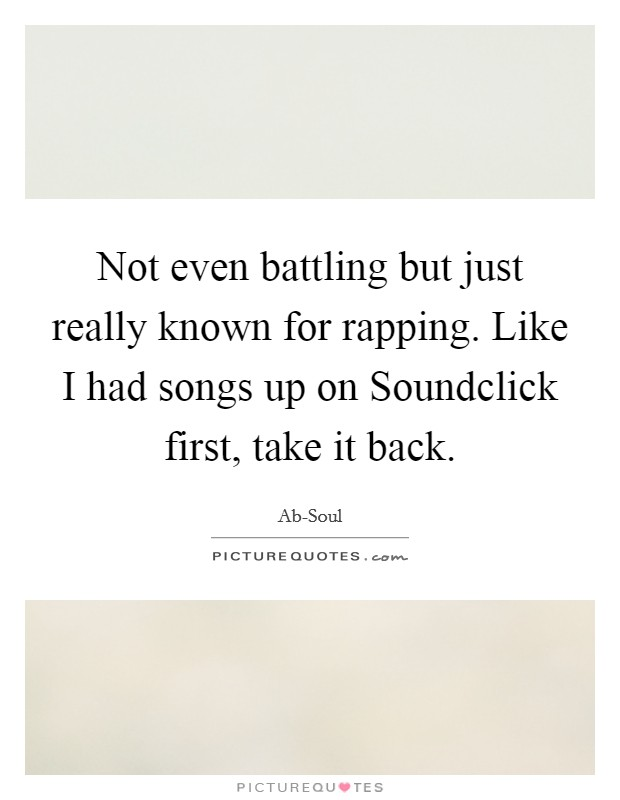 Not even battling but just really known for rapping. Like I had songs up on Soundclick first, take it back Picture Quote #1