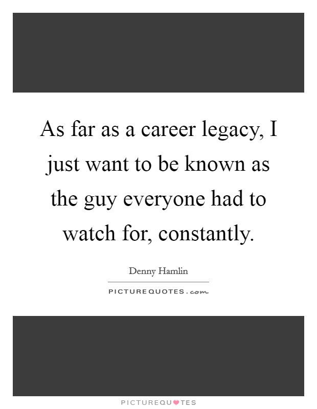 As far as a career legacy, I just want to be known as the guy everyone had to watch for, constantly Picture Quote #1