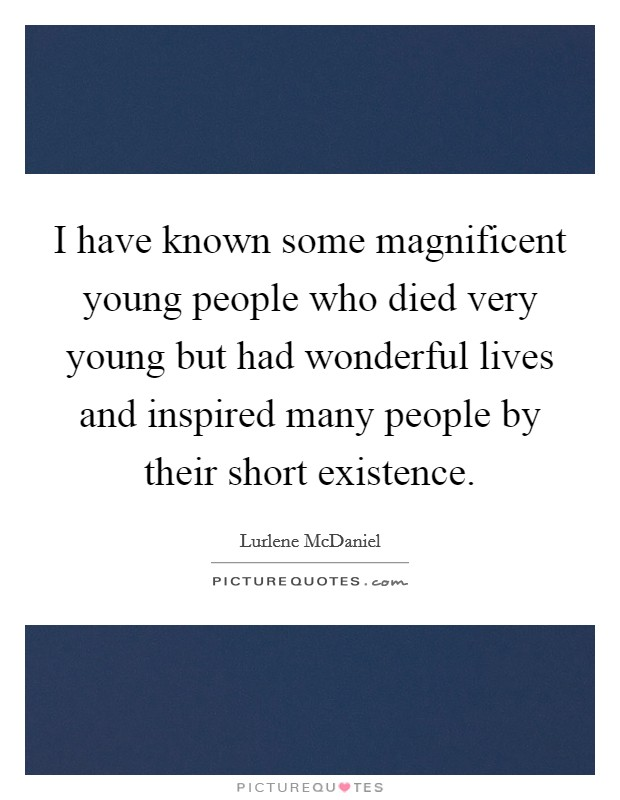 I have known some magnificent young people who died very young but had wonderful lives and inspired many people by their short existence Picture Quote #1