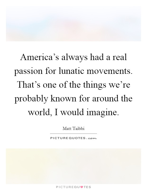 America's always had a real passion for lunatic movements. That's one of the things we're probably known for around the world, I would imagine Picture Quote #1