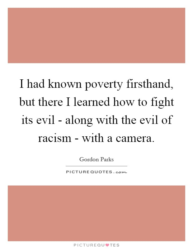 I had known poverty firsthand, but there I learned how to fight its evil - along with the evil of racism - with a camera Picture Quote #1