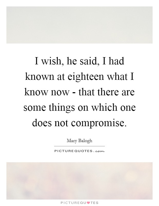 I wish, he said, I had known at eighteen what I know now - that there are some things on which one does not compromise. Picture Quote #1
