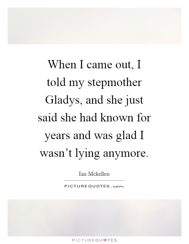 When I came out, I told my stepmother Gladys, and she just said she had known for years and was glad I wasn't lying anymore Picture Quote #1