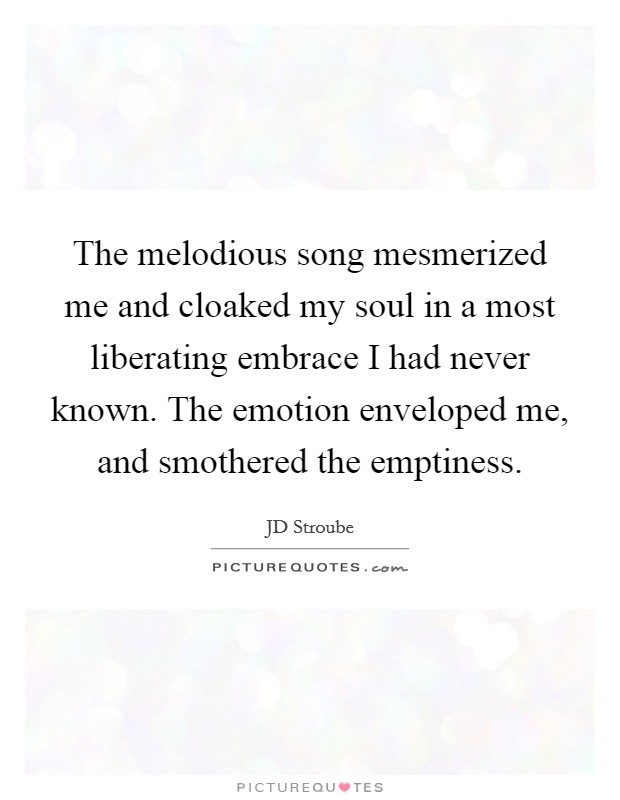 The melodious song mesmerized me and cloaked my soul in a most liberating embrace I had never known. The emotion enveloped me, and smothered the emptiness Picture Quote #1