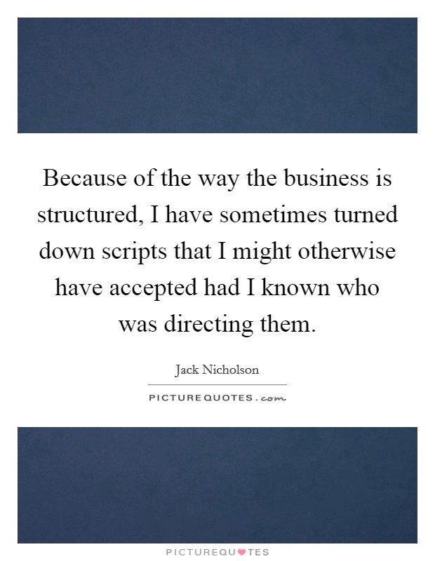 Because of the way the business is structured, I have sometimes turned down scripts that I might otherwise have accepted had I known who was directing them Picture Quote #1