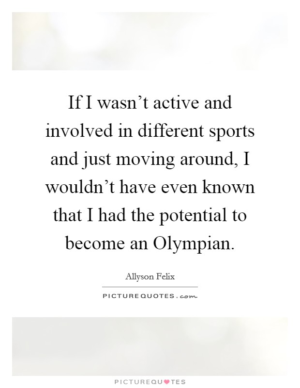 If I wasn't active and involved in different sports and just moving around, I wouldn't have even known that I had the potential to become an Olympian Picture Quote #1
